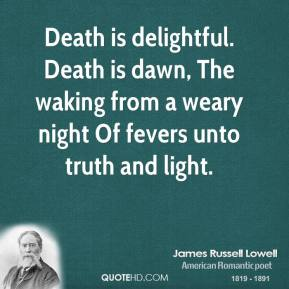 James Russell Lowell - Death is delightful. Death is dawn, The waking from a weary night Of fevers unto truth and light.