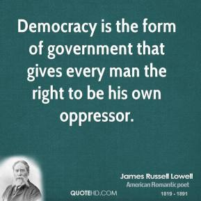 Democracy is the form of government that gives every man the right to be his own oppressor.
