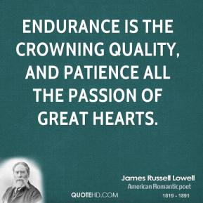 James Russell Lowell - Endurance is the crowning quality, And patience all the passion of great hearts.