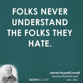 James Russell Lowell - Folks never understand the folks they hate.