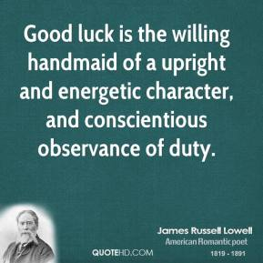 James Russell Lowell - Good luck is the willing handmaid of a upright and energetic character, and conscientious observance of duty.