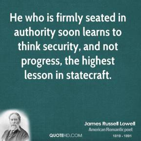James Russell Lowell - He who is firmly seated in authority soon learns to think security, and not progress, the highest lesson in statecraft.