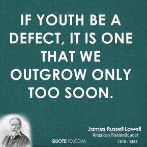 James Russell Lowell - If youth be a defect, it is one that we outgrow only too soon.