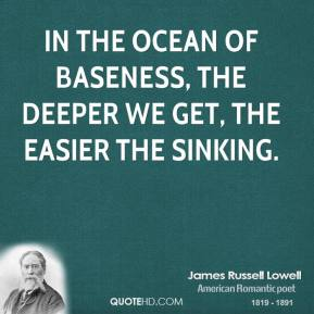 James Russell Lowell - In the ocean of baseness, the deeper we get, the easier the sinking.