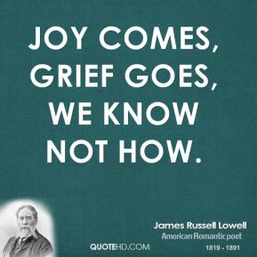 James Russell Lowell - Joy comes, grief goes, we know not how.