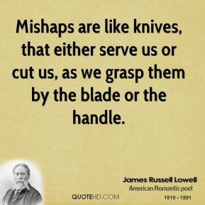 James Russell Lowell - Mishaps are like knives, that either serve us or cut us, as we grasp them by the blade or the handle.