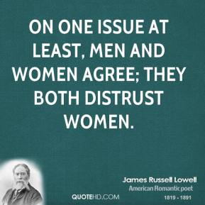James Russell Lowell - On one issue at least, men and women agree; they both distrust women.