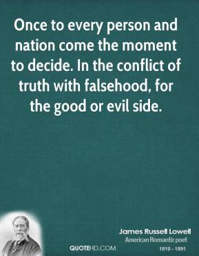 Once to every person and nation come the moment to decide. In the conflict of truth with falsehood, for the good or evil side.