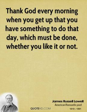 James Russell Lowell - Thank God every morning when you get up that you have something to do that day, which must be done, whether you like it or not.