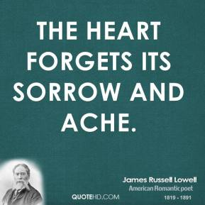 James Russell Lowell - The heart forgets its sorrow and ache.