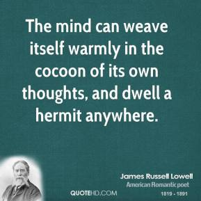 The mind can weave itself warmly in the cocoon of its own thoughts, and dwell a hermit anywhere.