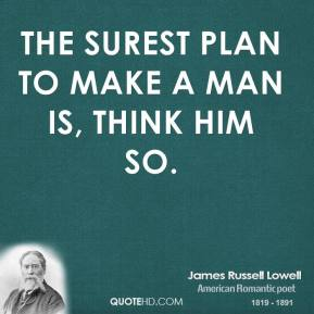 The surest plan to make a man is, think him so.