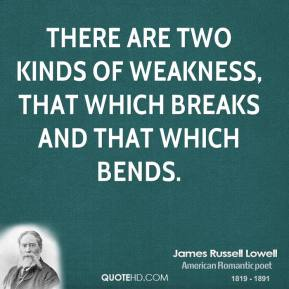 There are two kinds of weakness, that which breaks and that which bends.