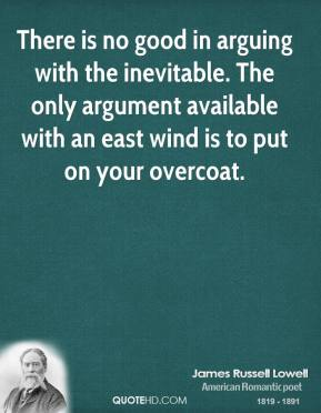 James Russell Lowell - There is no good in arguing with the inevitable. The only argument available with an east wind is to put on your overcoat.