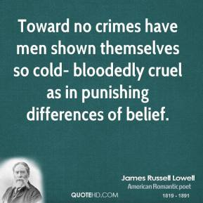 James Russell Lowell - Toward no crimes have men shown themselves so cold- bloodedly cruel as in punishing differences of belief.