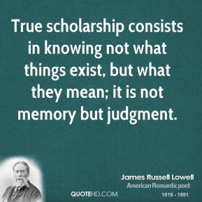 True scholarship consists in knowing not what things exist, but what they mean; it is not memory but judgment.