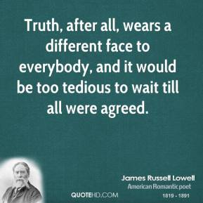Truth, after all, wears a different face to everybody, and it would be too tedious to wait till all were agreed.