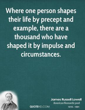 James Russell Lowell - Where one person shapes their life by precept and example, there are a thousand who have shaped it by impulse and circumstances.