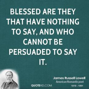 James Russell Lowell - Blessed are they that have nothing to say, and who cannot be persuaded to say it.
