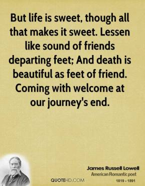 James Russell Lowell - But life is sweet, though all that makes it sweet. Lessen like sound of friends departing feet; And death is beautiful as feet of friend. Coming with welcome at our journey's end.