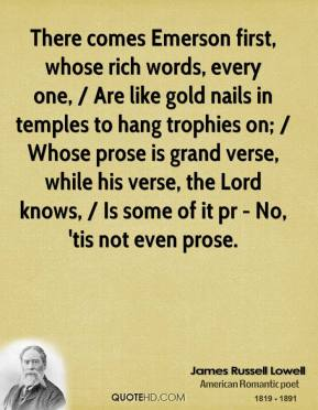 There comes Emerson first, whose rich words, every one, / Are like gold nails in temples to hang trophies on; / Whose prose is grand verse, while his verse, the Lord knows, / Is some of it pr - No, 'tis not even prose.