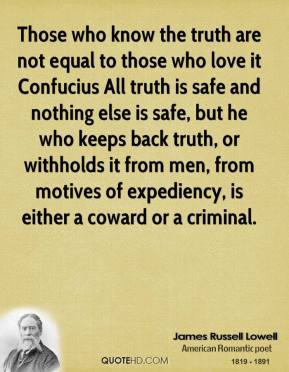 Those who know the truth are not equal to those who love it Confucius All truth is safe and nothing else is safe, but he who keeps back truth, or withholds it from men, from motives of expediency, is either a coward or a criminal.