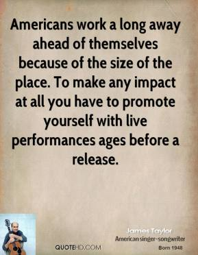 James Taylor - Americans work a long away ahead of themselves because of the size of the place. To make any impact at all you have to promote yourself with live performances ages before a release.