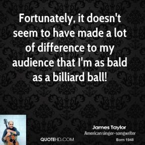 Fortunately, it doesn't seem to have made a lot of difference to my audience that I'm as bald as a billiard ball!