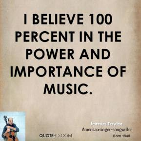 James Taylor - I believe 100 percent in the power and importance of music.