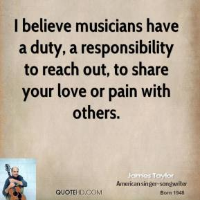 I believe musicians have a duty, a responsibility to reach out, to share your love or pain with others.