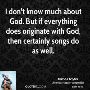 I don't know much about God. But if everything does originate with God, then certainly songs do as well.