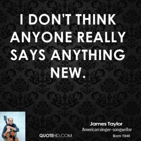 James Taylor - I don't think anyone really says anything new.