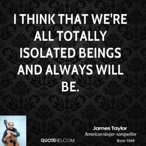 I think that we're all totally isolated beings and always will be.