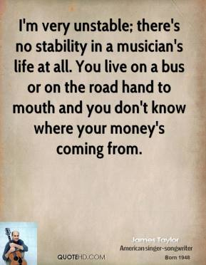 I'm very unstable; there's no stability in a musician's life at all. You live on a bus or on the road hand to mouth and you don't know where your money's coming from.