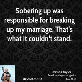 James Taylor - Sobering up was responsible for breaking up my marriage. That's what it couldn't stand.