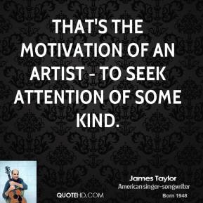 James Taylor - That's the motivation of an artist - to seek attention of some kind.