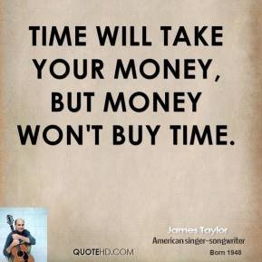 Time will take your money, but money won't buy time.