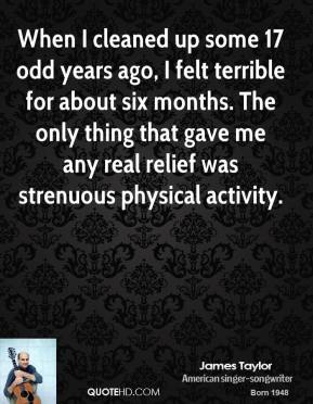 When I cleaned up some 17 odd years ago, I felt terrible for about six months. The only thing that gave me any real relief was strenuous physical activity.