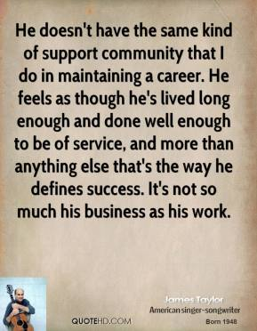 James Taylor - He doesn't have the same kind of support community that I do in maintaining a career. He feels as though he's lived long enough and done well enough to be of service, and more than anything else that's the way he defines success. It's not so much his business as his work.
