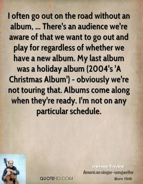 James Taylor - I often go out on the road without an album, ... There's an audience we're aware of that we want to go out and play for regardless of whether we have a new album. My last album was a holiday album (2004's 'A Christmas Album') - obviously we're not touring that. Albums come along when they're ready. I'm not on any particular schedule.