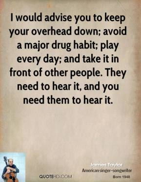 I would advise you to keep your overhead down; avoid a major drug habit; play every day; and take it in front of other people. They need to hear it, and you need them to hear it.