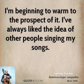 James Taylor - I'm beginning to warm to the prospect of it. I've always liked the idea of other people singing my songs.