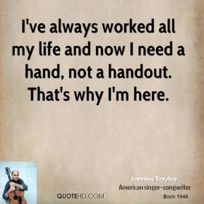 James Taylor - I've always worked all my life and now I need a hand, not a handout. That's why I'm here.