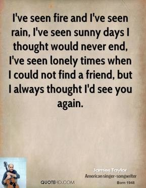 James Taylor - I've seen fire and I've seen rain, I've seen sunny days I thought would never end, I've seen lonely times when I could not find a friend, but I always thought I'd see you again.
