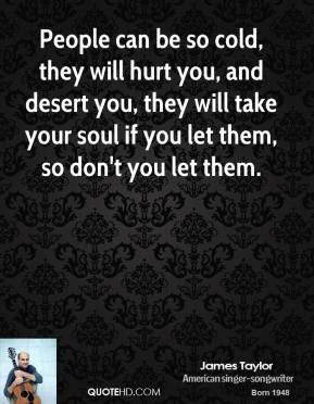 James Taylor - People can be so cold, they will hurt you, and desert you, they will take your soul if you let them, so don't you let them.
