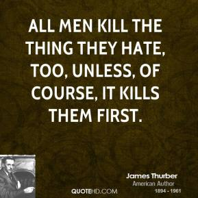 James Thurber - All men kill the thing they hate, too, unless, of course, it kills them first.