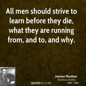 James Thurber - All men should strive to learn before they die, what they are running from, and to, and why.