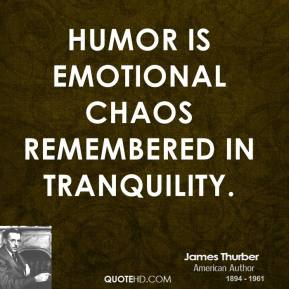 James Thurber - Humor is emotional chaos remembered in tranquility.