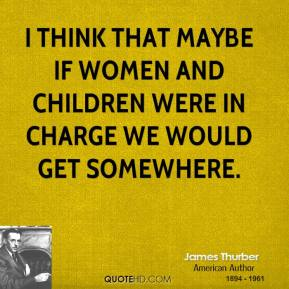 James Thurber - I think that maybe if women and children were in charge we would get somewhere.