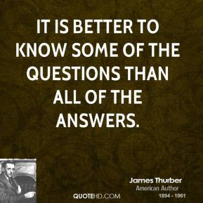 James Thurber - It is better to know some of the questions than all of the answers.